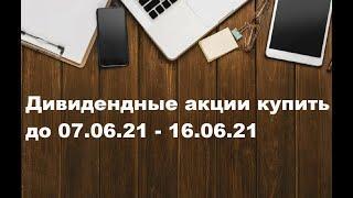 Дивидендные акции купить до 07.06.21 - 16.06.21