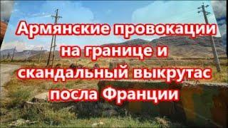 Армянские провокации на границе и скандальный выкрутасы  посла Франции