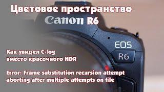 Цветовой профиль Canon R6 BT.2020, как HDR стал C-Log и исправляю ошибку Error retrieving frame