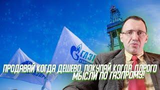 Инвестиции - покупай когда дорого и продавай когда дешево! Мысли по Газпрому!