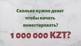 Сколько нужно денег, чтобы начать инвестировать? Инвестиции в Казахстане.