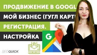 Продвижение в Google Мой Бизнес (Гугл Карты) Регистрация/