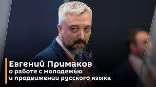 Глава Россотрудничества Евгений Примаков о работе с молодежью и продвижении русского языка