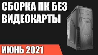 Сборка ПК без видеокарты. Июнь 2021 года! Игровой компьютер на Intel & AMD