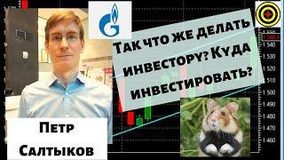 Петр Салтыков - Так что же делать инвестору? Куда инвестировать?