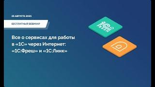Все о сервисах для работы в «1С» через Интернет: «1С:Фреш» и «1С:Линк». Вебинар от 25.08.2021