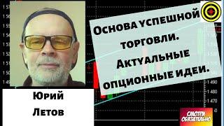 Юрий Летов - Основа успешной торговли. Актуальные опционные идеи.
