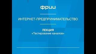 ФРИИ Интернет-предпринимательство 18. Тестирование каналов
