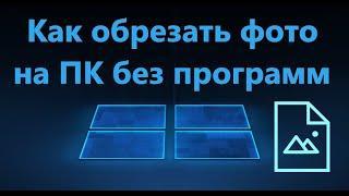 Как обрезать Фото на компьютере без программ в Windows 10/11
