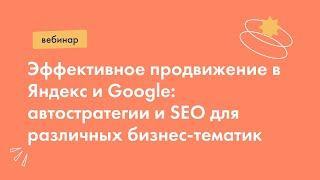Эффективное продвижение в Яндекс и Google: автостратегии и SEO для различных бизнес-тематик