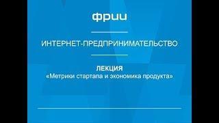 ФРИИ Интернет-предпринимательство 12. Метрики стартапа и экономика продукта '16