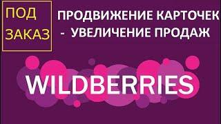 Продвижение на Wildberries - продвижение карточек Wildberries. Увеличение продаж для селлеров Вб.