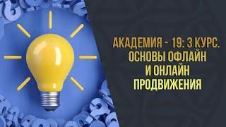 Академия - 19 l 3 Курс l Основы офлайн и онлайн продвижения